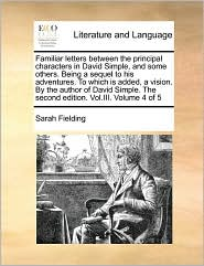 Familiar Letters Between The Principal Characters In David Simple, And Some Others. Being A Sequel To His Adventures. To Which Is Added, A Vision. By The Author Of David Simple. The Second Edition. Vol.Iii. Volume 4 Of 5 - Sarah Fielding