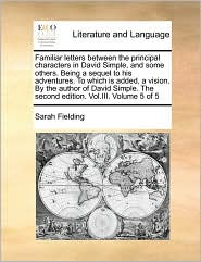Familiar Letters Between The Principal Characters In David Simple, And Some Others. Being A Sequel To His Adventures. To Which Is Added, A Vision. By The Author Of David Simple. The Second Edition. Vol.Iii. Volume 5 Of 5 - Sarah Fielding