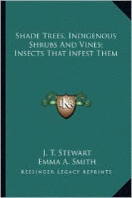 Shade Trees, Indigenous Shrubs and Vines; Insects That Infesshade Trees, Indigenous Shrubs and Vines; Insects That Infest Them T Them - J.T. Stewart, Emma A. Smith