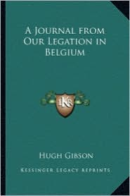 A Journal from Our Legation in Belgium - Hugh Gibson