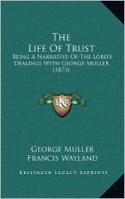The Life of Trust the Life of Trust: Being a Narrative of the Lord's Dealings with George Muller Being a Narrative of the Lord's Dealings with George - George Muller, Francis Wayland (Introduction)