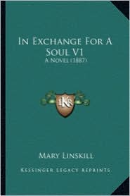 In Exchange for a Soul V1: A Novel (1887) - Mary Linskill