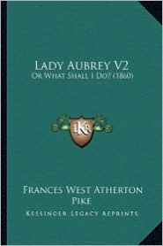 Lady Aubrey V2: Or What Shall I Do? (1860) - Frances West Atherton Pike
