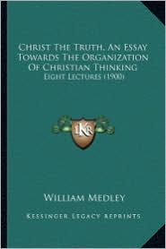 Christ the Truth, an Essay Towards the Organization of Christian Thinking: Eight Lectures (1900) - William Medley
