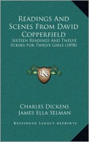 Readings And Scenes From David Copperfield: Sixteen Readings And Twelve Scenes For Twelve Girls (1898) - Charles Dickens, James Ella Selman (Editor)