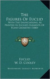 The Figures Of Euclid: With The Enunciations, As Printed In Euclid's Elements Of Plane Geometry (1840) - Euclid, W.D. Cooley (Editor)