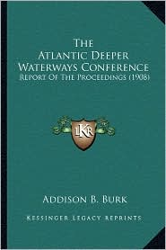 The Atlantic Deeper Waterways Conference: Report of the Proceedings (1908) - Addison B. Burk