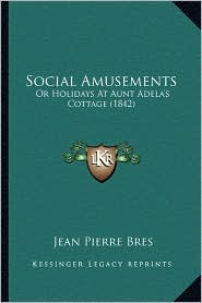 Social Amusements: Or Holidays at Aunt Adela's Cottage (1842) - Jean Pierre Bres