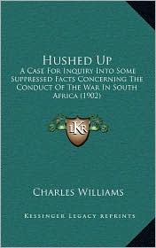 Hushed Up: A Case For Inquiry Into Some Suppressed Facts Concerning The Conduct Of The War In South Africa (1902) - Charles Williams