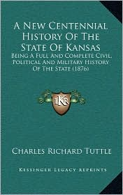 A New Centennial History Of The State Of Kansas: Being A Full And Complete Civil, Political And Military History Of The State (1876) - Charles Richard Tuttle