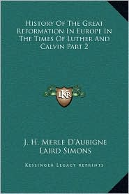 History Of The Great Reformation In Europe In The Times Of Luther And Calvin Part 2 - J.H. Merle D'Aubigne, Laird Simons (Editor)