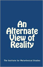 An Alternate View of Reality - The Institute for Metaphysical Studies