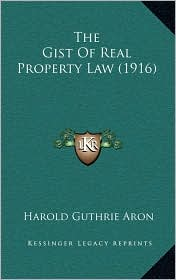 The Gist Of Real Property Law (1916) - Harold Guthrie Aron