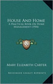 House And Home: A Practical Book On Home Management (1904) - Mary Elizabeth Carter