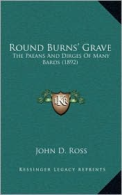 Round Burns' Grave: The Paeans And Dirges Of Many Bards (1892) - John D. Ross