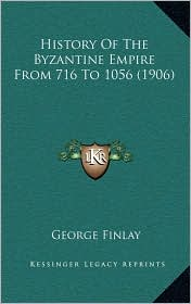 History Of The Byzantine Empire From 716 To 1056 (1906) - George Finlay