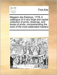 Magazin des Estamps, 1778. A catalogue of a very large and capital collection of prints, drawings, and books of prints, comprehending the work of the most celebrated masters - See Notes Multiple Contributors