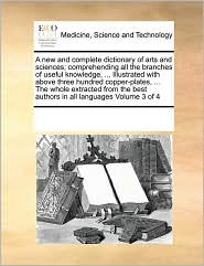 A new and complete dictionary of arts and sciences; comprehending all the branches of useful knowledge, ... Illustrated with above three hundred copper-plates, ... The whole extracted from the best authors in all languages Volume 3 of 4 - See Notes Multiple Contributors