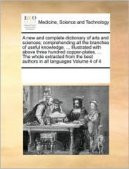A new and complete dictionary of arts and sciences; comprehending all the branches of useful knowledge, ... Illustrated with above three hundred copper-plates, ... The whole extracted from the best authors in all languages Volume 4 of 4 - See Notes Multiple Contributors