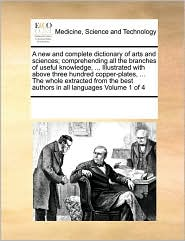 A new and complete dictionary of arts and sciences; comprehending all the branches of useful knowledge, ... Illustrated with above three hundred copper-plates, ... The whole extracted from the best authors in all languages Volume 1 of 4 - See Notes Multiple Contributors
