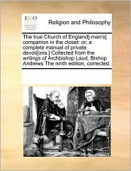The true Church of England[-man's] companion in the closet: or, a complete manual of private devoti[ons.] Collected from the writings of Archbishop Laud, Bishop Andrews The ninth edition, corrected. - See Notes Multiple Contributors