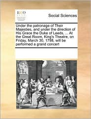 Under the patronage of Their Majesties, and under the direction of His Grace the Duke of Leeds, ... At the Great Room, King's Theatre, on Friday, March 30, 1798, will be performed a grand concert - See Notes Multiple Contributors