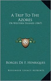 A Trip To The Azores: Or Western Islands (1867) - Borges De F. Henriques