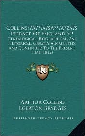 Collins s Peerage Of England V9: Genealogical, Biographical, And Historical, Greatly Augmented, And Continued To The Present Time (1812) - Arthur Collins, Egerton Brydges