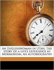 An Englishwoman in Utah, the story of a life's experience in Mormonism, an autobiography - Created by T. B. H. Mrs. b. 1829 Stenhouse