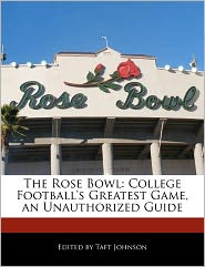 The Rose Bowl: College Football's Greatest Game, an Unauthorized Guide - Taft Johnson