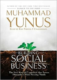 Building Social Business: The New Kind of Capitalism That Serves Humanity's Most Pressing Needs - Muhammad Yunus