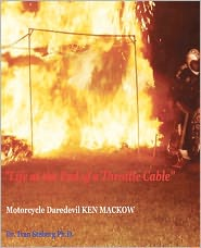 Life at the End of a Throttle Cable: Motorcycle Daredevil KEN MACKOW - Ivan Steberg, Judy Wallace Leeb (Editor)