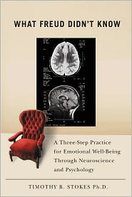 What Freud Didn't Know: A Three-Step Practice for Emotional Well-Being through Neuroscience and Psychology - Timothy B. Stokes