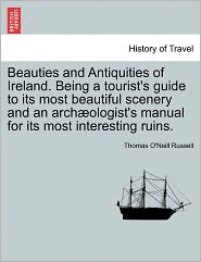Beauties And Antiquities Of Ireland. Being A Tourist's Guide To Its Most Beautiful Scenery And An Arch Ologist's Manual For Its Most Interesting Ruins. - Thomas O'Neill Russell