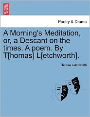 A Morning's Meditation, Or, A Descant On The Times. A Poem. By T[Homas] L[Etchworth]. - Thomas Letchworth