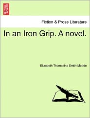 In An Iron Grip. A Novel. - Elizabeth Thomasina Smith Meade