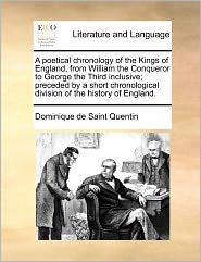 A Poetical Chronology Of The Kings Of England, From William The Conqueror To George The Third Inclusive; Preceded By A Short Chronological Division Of The History Of England. - Dominique De Saint Quentin