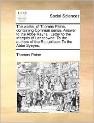 The Works, Of Thomas Paine, Containing Common Sense. Answer To The Abbe Raynal. Letter To The Marquis Of Lansdowne. To The Authors Of The Republican. To The Abbe Syeyes. - Thomas Paine