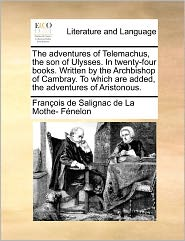 The Adventures Of Telemachus, The Son Of Ulysses. In Twenty-Four Books. Written By The Archbishop Of Cambray. To Which Are Added, The Adventures Of Aristonous.