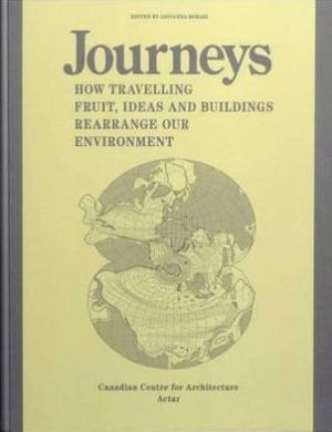 Journeys: How Travelling Fruit, Ideas and Buildings Rearrange Our Environment - Giovanna Borasi, Kozy Amemiya, Erika Beyer (Illustrator), Contribution by Canadian Centre for Architecture Staff