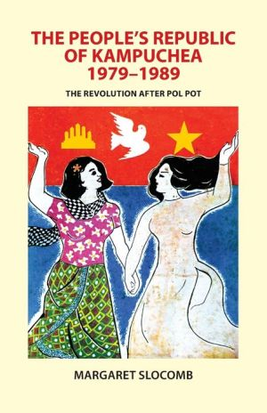 The People's Republic of Kampuchea, 1979-1989: The Revolution after Pol Pot - Margaret Slocomb