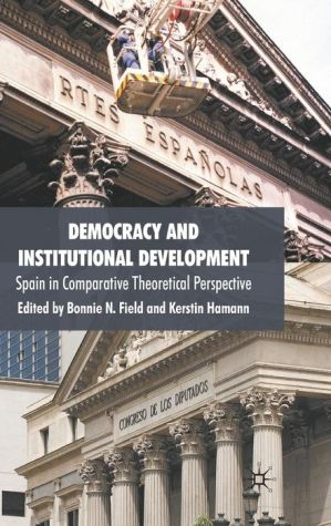 Democracy and Institutional Development: Spain in Comparative Theoretical Perspective - Bonnie N. Field (Editor), Kerstin Hamann (Editor)