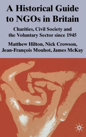A Historical Guide to NGOs in Britain: Charities, Civil Society and the Voluntary Sector since 1945 - Matthew Hilton, James McKay, Nick Crowson, Jean-Francois Mouhot
