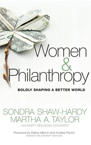 Women and Philanthropy: Boldly Shaping a Better World - Sondra Shaw-Hardy, Martha A. Taylor, Buffy Beaudoin-Schwartz, Foreword by Debra Mesch, Foreword by Andrea Pactor