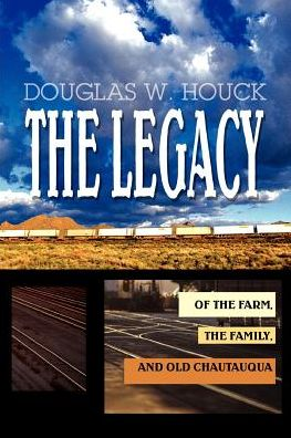The Legacy: Of The Farm, the Family, and Old Chautauqua - Douglas W. Houck