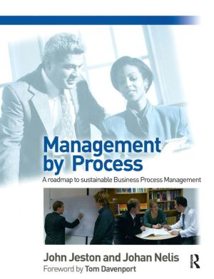 Management by Process: A practical road-map to sustainable Business Process Management - John Jeston, Johan Nelis