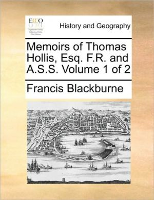 Memoirs of Thomas Hollis, Esq. F.R. and A.S.S. Volume 1 of 2