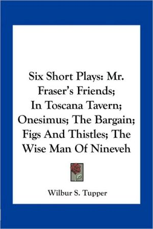 Six Short Plays: Mr. Fraser's Friends; In Toscana Tavern; Onesimus; The Bargain; Figs And Thistles; The Wise Man Of Nineveh