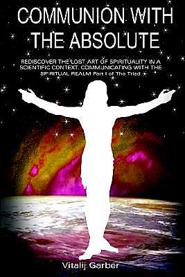 Communing with the Absolute: Rediscover the Lost Art of Spirituality in a Scientific Context - Vitalij Garber