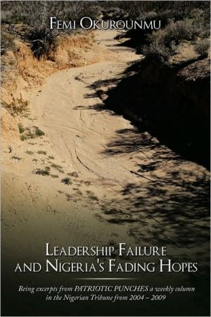 Leadership Failure and Nigeria's Fading Hopes: Being Excerpts from Patriotic Punches a Weekly Column in the Nigerian Tribune from 2004 - 2009 - Femi Okurounmu